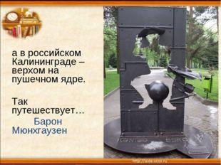 а в российском Калининграде – верхом на пушечном ядре. Так путешествует… Баро