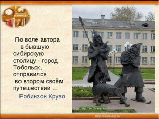 По воле автора в бывшую сибирскую столицу - город Тобольск, отправился во вт