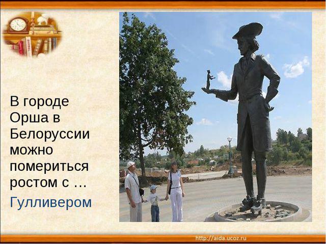 В городе Орша в Белоруссии можно помериться ростом с … Гулливером