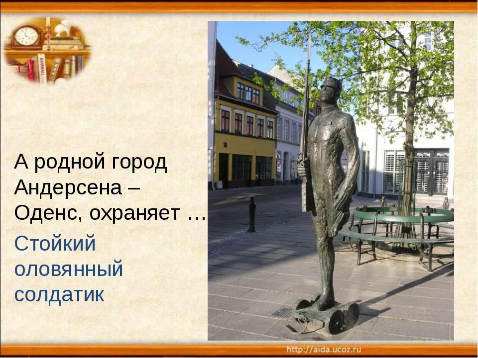 А родной город Андерсена – Оденс, охраняет … Стойкий оловянный солдатик