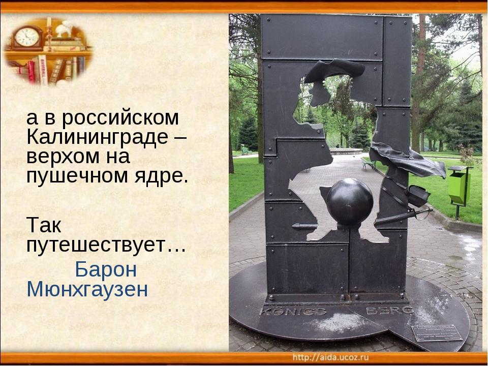 а в российском Калининграде – верхом на пушечном ядре. Так путешествует… Баро...