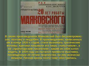 В своих произведениях Маяковский был бескомпромис- сен, поэтому и неудобен. В