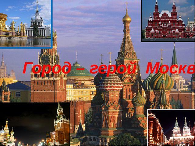 Город – герой Москва.