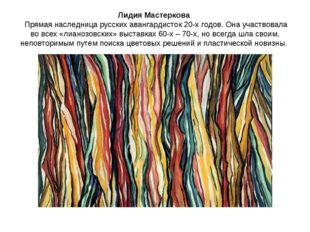 Лидия Мастеркова Прямая наследница русских авангардисток 20-х годов. Она учас