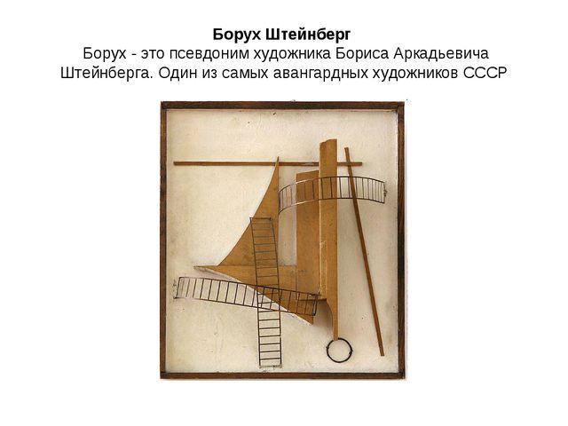 Борух Штейнберг Борух - это псевдоним художника Бориса Аркадьевича Штейнберга...