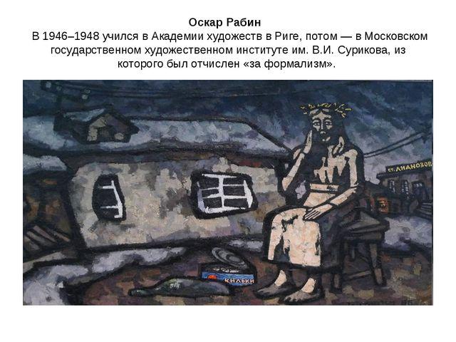 Оскар Рабин В 1946–1948 учился в Академии художеств в Риге, потом — в Московс...