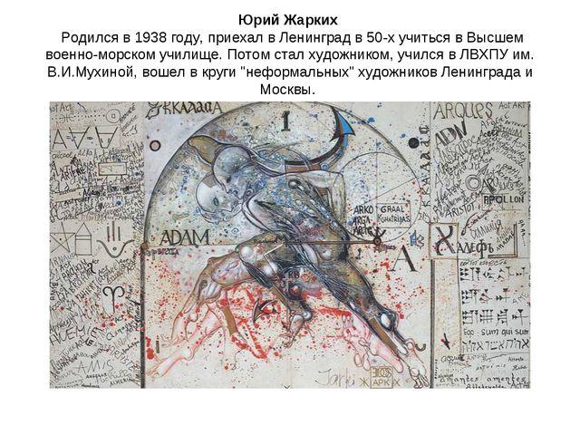 Юрий Жарких Родился в 1938 году, приехал в Ленинград в 50-х учиться в Высшем...