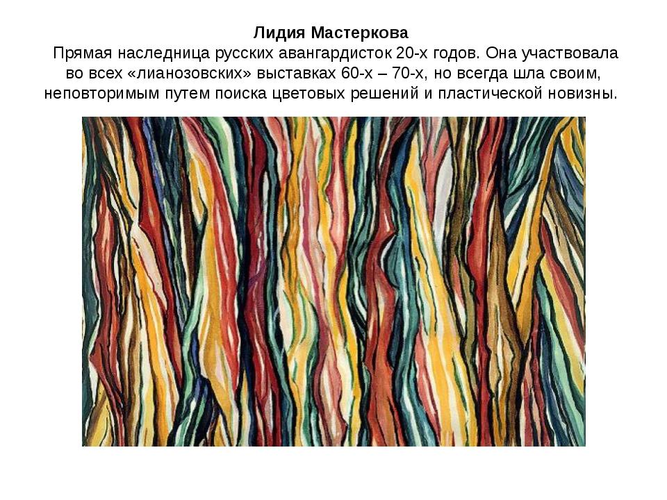 Лидия Мастеркова Прямая наследница русских авангардисток 20-х годов. Она учас...