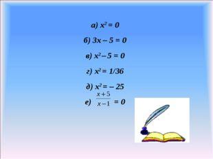 а) x2 = 0 б) 3x – 5 = 0 в) x2 – 5 = 0 г) x2 = 1/36 д) x2 = – 25 е) = 0