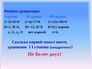 Решите уравнения: I группа II группа III группа x2-5x+6=0 y2-4y+7=0 x2-12x+36