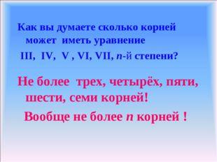 Как вы думаете сколько корней может иметь уравнение III, IV, V , VI, VII, n-й