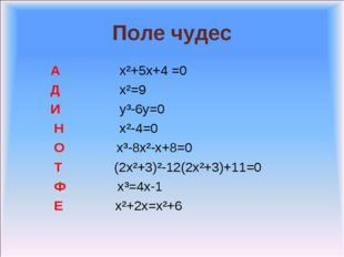 Поле чудес А x²+5x+4 =0 Д x²=9 И y³-6y=0 Н x²-4=0 О x³-8x²-x+8=0 Т (2x²+3)²-1