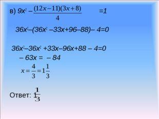 в) 9х2 – =1 36х2–(36х2 –33х+96–88)– 4=0 36х2–36х2 +33х–96х+88 – 4=0 – 63х = –