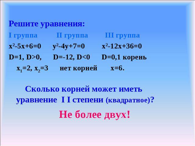 Решите уравнения: I группа II группа III группа x2-5x+6=0 y2-4y+7=0 x2-12x+36...