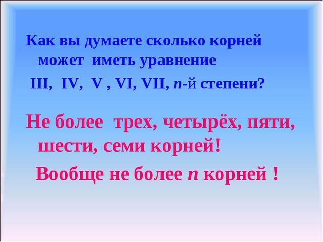 Как вы думаете сколько корней может иметь уравнение III, IV, V , VI, VII, n-й...