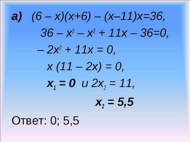 а) (6 – х)(х+6) – (х–11)х=36, 36 – х2 – х2 + 11х – 36=0, – 2х2 + 11х = 0, х (...