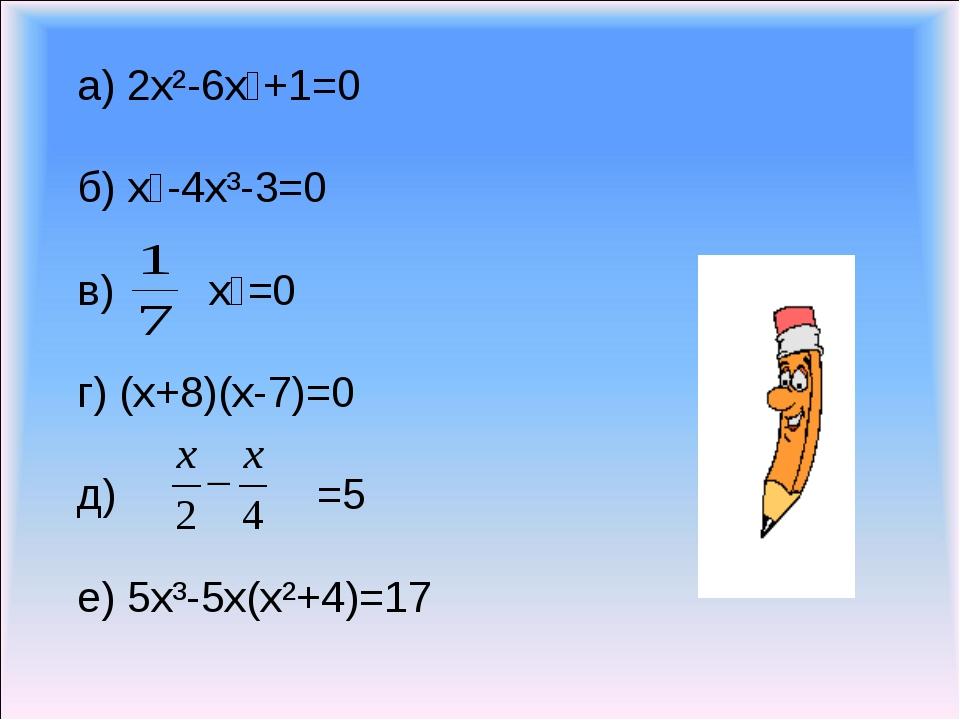 а) 2x²-6x⁵+1=0 б) x⁶-4x³-3=0 в) x⁵=0 г) (x+8)(x-7)=0 д) =5 е) 5x³-5x(x²+4)=17