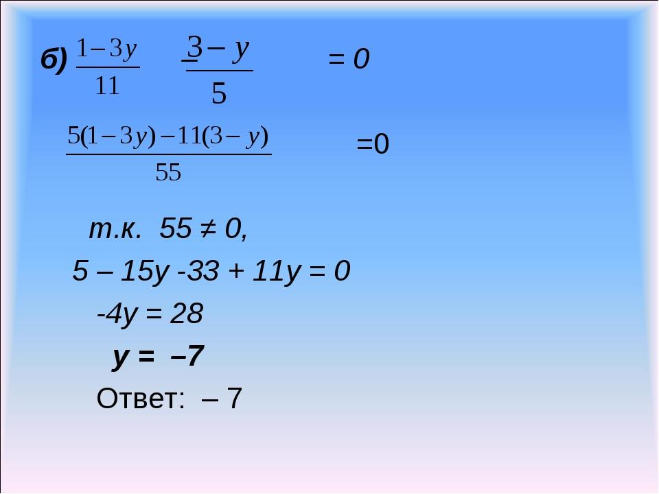 б) – = 0 =0 т.к. 55 ≠ 0, 5 – 15у -33 + 11у = 0 -4у = 28 у = –7 Ответ: – 7