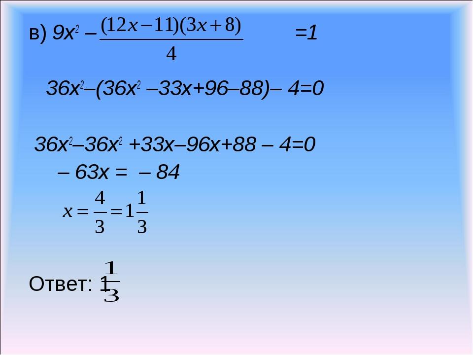 в) 9х2 – =1 36х2–(36х2 –33х+96–88)– 4=0 36х2–36х2 +33х–96х+88 – 4=0 – 63х = –...