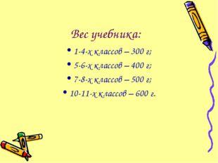 Вес учебника: 1-4-х классов – 300 г; 5-6-х классов – 400 г; 7-8-х классов –