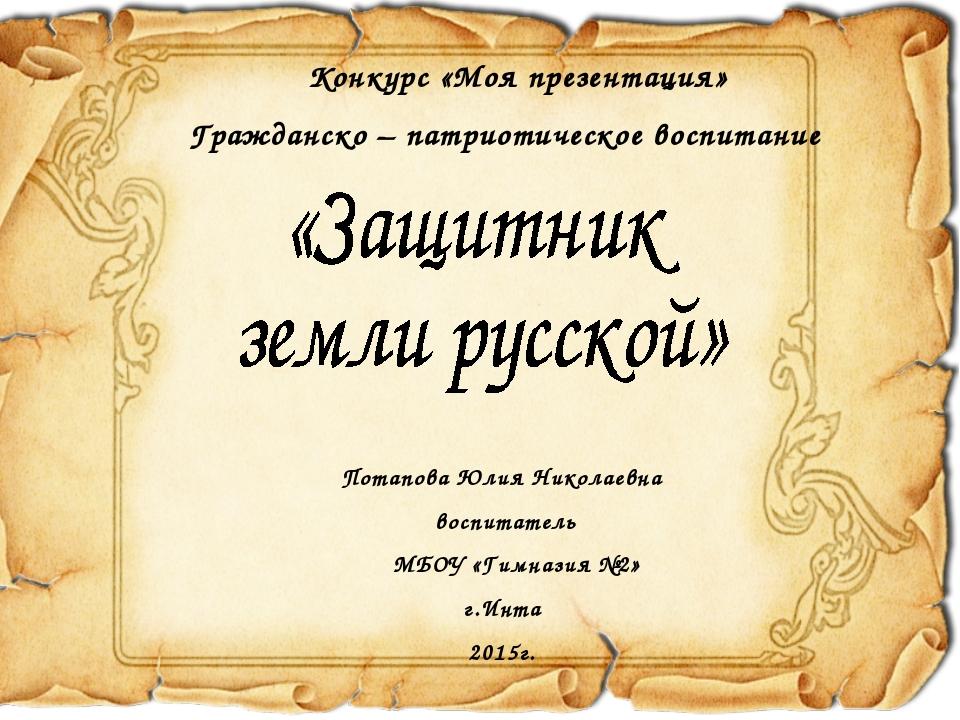 Потапова Юлия Николаевна воспитатель МБОУ «Гимназия №2» г.Инта 2015г. Конкурс...