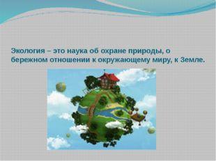 Экология – это наука об охране природы, о бережном отношении к окружающему м