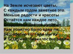 На Земле исчезают цветы, С каждым годом заметнее это. Меньше радости и красот