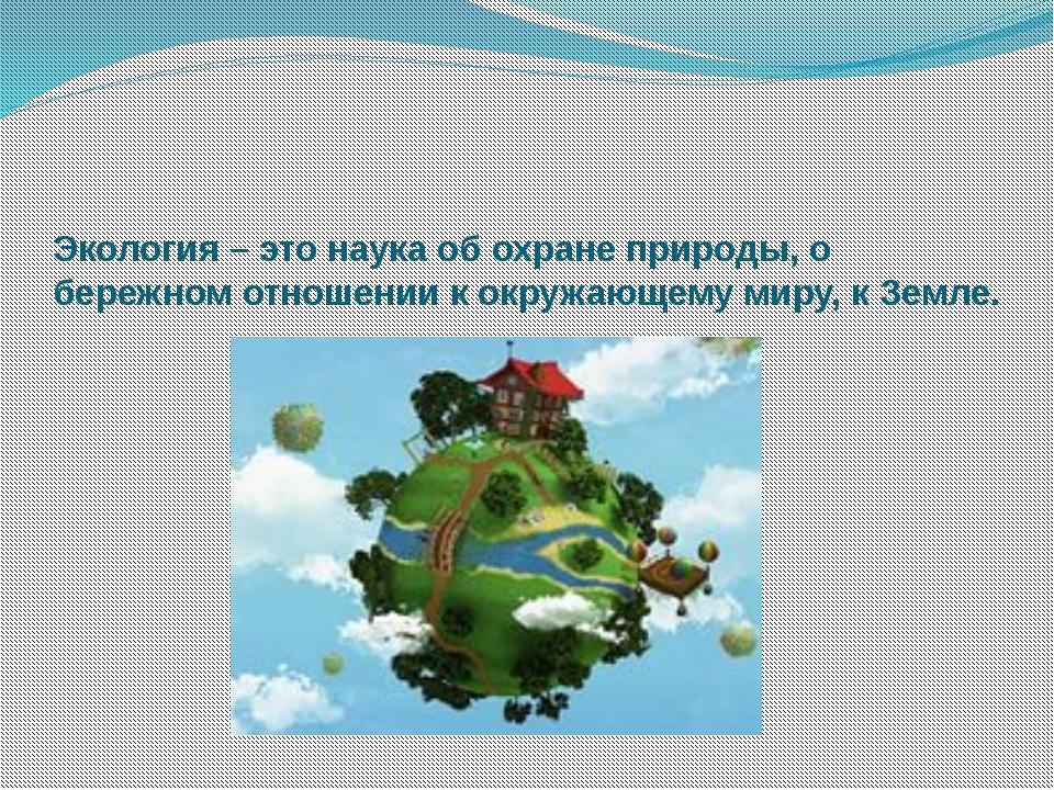 Экология – это наука об охране природы, о бережном отношении к окружающему м...