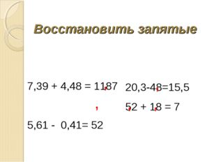 Восстановить запятые  7,39 + 4,48 = 1187 5,61 - 0,41= 52  20,3-48=15,5 52