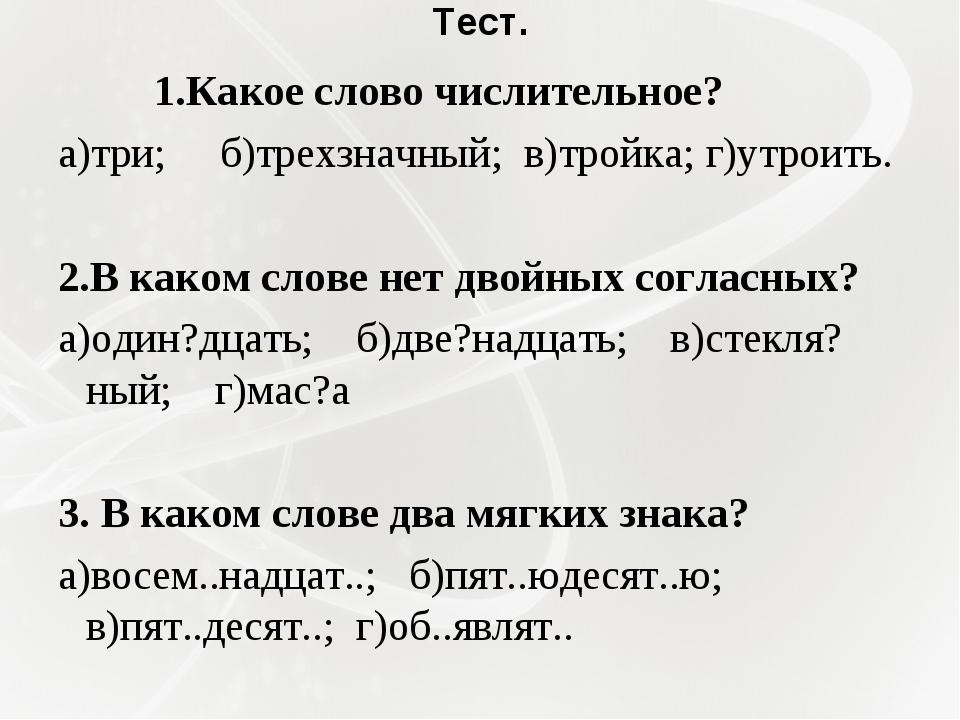 Тест. 1.Какое слово числительное? а)три; б)трехзначный; в)тройка; г)утроить...