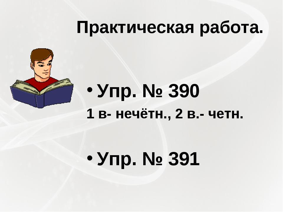 Практическая работа. Упр. № 390 1 в- нечётн., 2 в.- четн. Упр. № 391