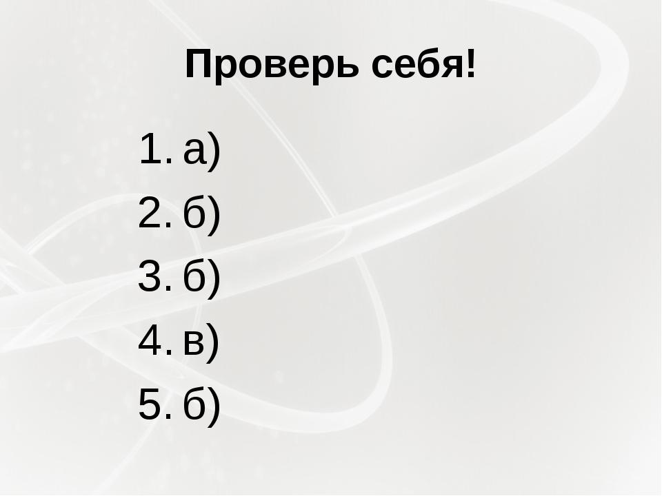 Проверь себя! а) б) б) в) б)