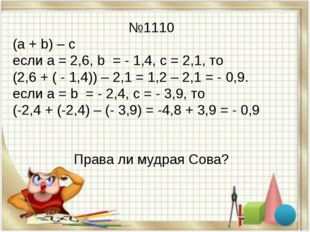№1110 (а + b) – с если а = 2,6, b = - 1,4, с = 2,1, то (2,6 + ( - 1,4)) – 2,1
