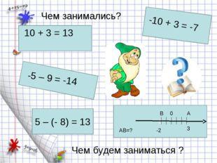 5 – (- 8) = 13 0 10 + 3 = 13 -10 + 3 = -7 -5 – 9 = -14 Чем занимались? Чем бу