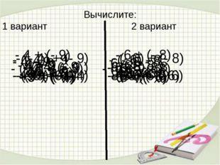 Вычислите: 1 вариант 2 вариант - 4 + (- 9) - 6 + (- 8) - 4 – 9 - 6 - 8 - 4 +