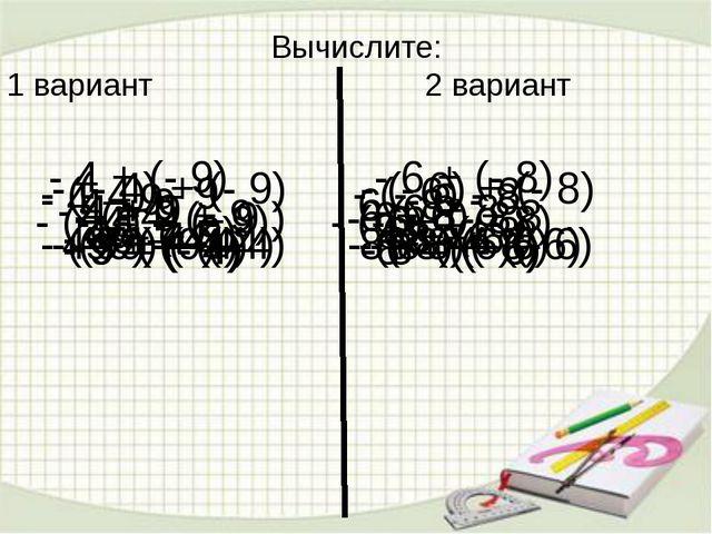 Вычислите: 1 вариант 2 вариант - 4 + (- 9) - 6 + (- 8) - 4 – 9 - 6 - 8 - 4 +...