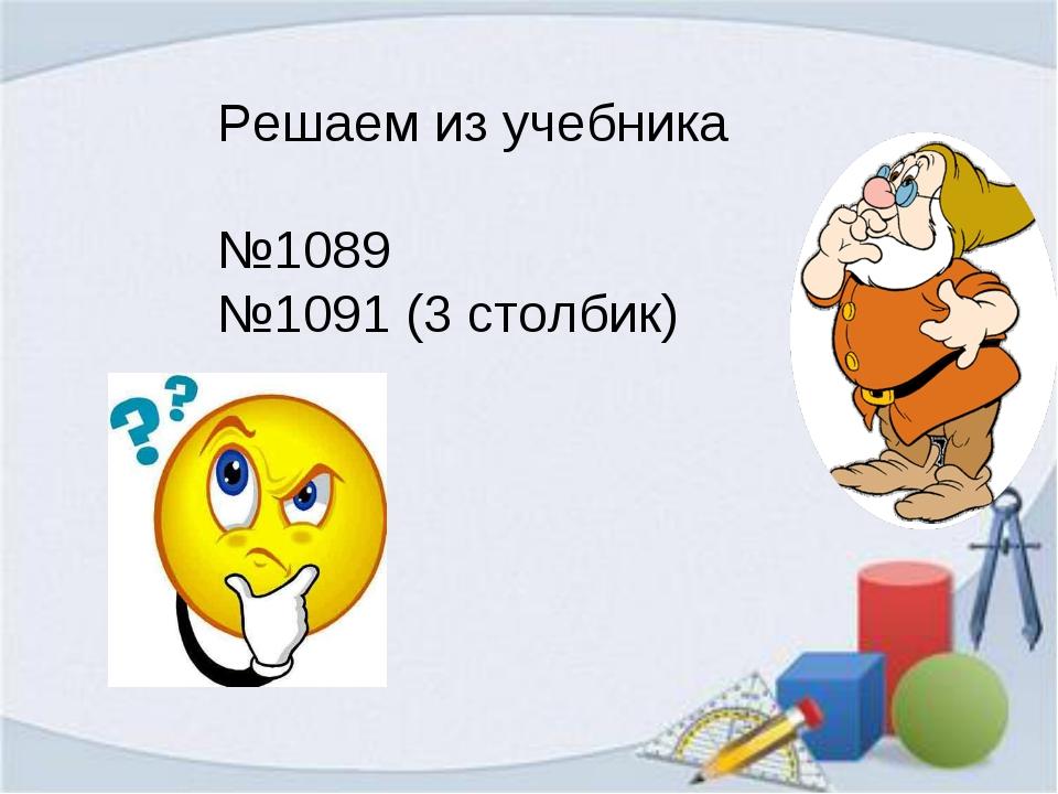 Решаем из учебника №1089 №1091 (3 столбик)