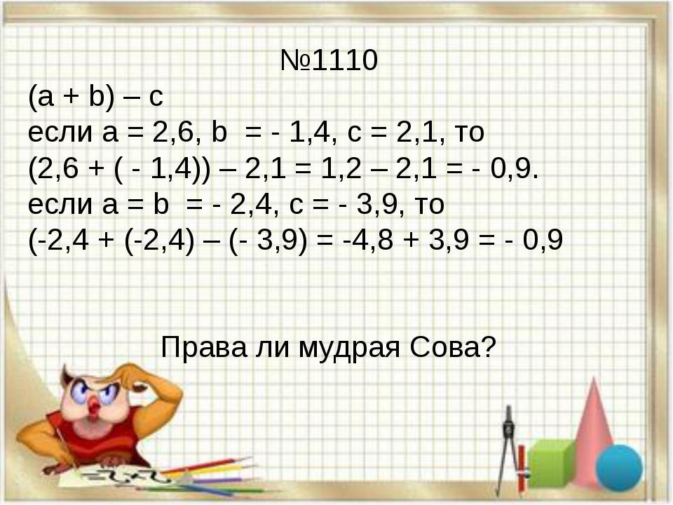 №1110 (а + b) – с если а = 2,6, b = - 1,4, с = 2,1, то (2,6 + ( - 1,4)) – 2,1...
