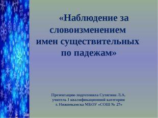 «Наблюдение за словоизменением имен существительных по падежам» Презентацию
