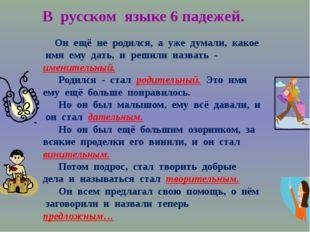 В русском языке 6 падежей. Он ещё не родился, а уже думали, какое имя ему дат