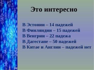 Это интересно В Эстонии – 14 падежей В Финляндии – 15 падежей В Венгрии – 22