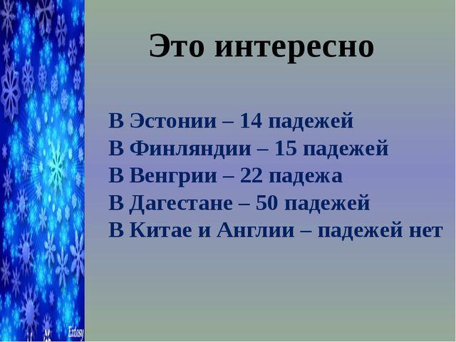 Это интересно В Эстонии – 14 падежей В Финляндии – 15 падежей В Венгрии – 22...