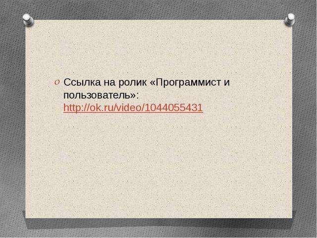 Ссылка на ролик «Программист и пользователь»: http://ok.ru/video/1044055431