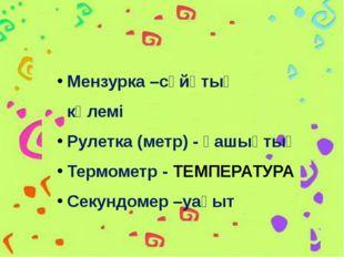 Мензурка –сүйқтың көлемі Рулетка (метр) - қашықтық Термометр - ТЕМПЕРАТУРА Се