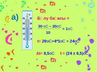 а) Бөлу бағасы = 30 оС – 20оС 10 = 1оС t= 20оС+4*1оС = 24оС ∆t= 0,5оС t = (24