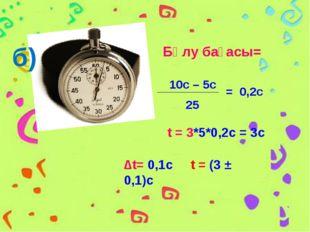 Бөлу бағасы= 10c – 5c 25 = 0,2c t = 3*5*0,2c = 3c б) ∆t= 0,1с t = (3 ± 0,1)с