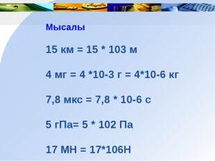 Мысалы 15 км = 15 * 103 м 4 мг = 4 *10-3 г = 4*10-6 кг 7,8 мкс = 7,8 * 10-6 с