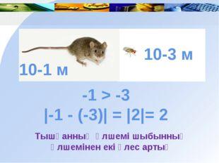 -1 > -3 |-1 - (-3)| = |2|= 2 Тышқанның өлшемі шыбынның өлшемінен екі үлес ар