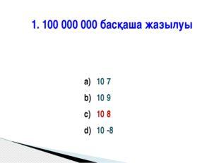 1. 100 000 000 басқаша жазылуы 10 7 10 9 10 8 10 -8