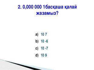 2. 0,000 000 1басқаша қалай жазамыз? 10 7 10 -6 10 -7 10 9